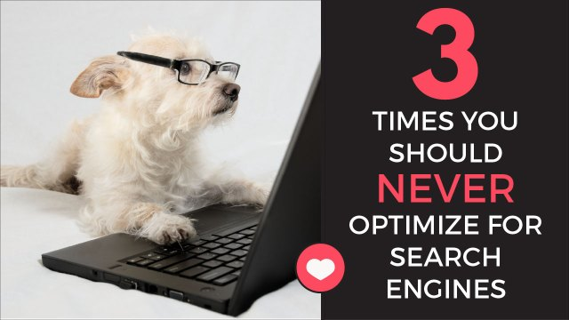 3 Times You Should NEVER Optimize For Search Engines