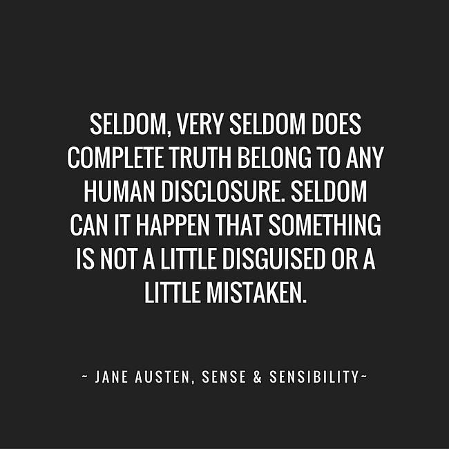 Seldom, very seldom does complete truth belong to any human disclosure. Seldom can it happen that something is not a little disguised or a little mistaken. ~ Jane Austen, Sense & Sensiblity