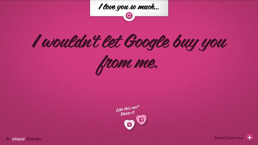 I love you so much I wouldn't let Google buy you from me.