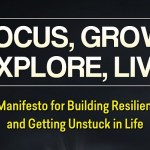 Focus, Grow, Explore, Live: A Manifesto for Building Resilience and Getting Unstuck in Life