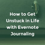 How to Get Unstuck in Life with Evernote Journaling