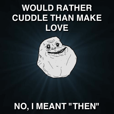 Forever Alone Would Rather Cuddle Than Make Love