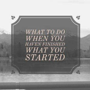 What to do when you Haven't Finished what you've Started
