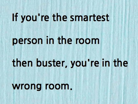 If you're the smartest person in the room