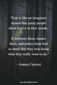 Fear is like an imaginary demon that many people allow to live in their minds. It torments them, haunts them, and makes them feel so small that they stop doing what they really want to do.