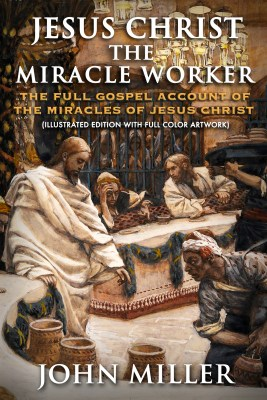 Jesus Christ the Miracle Worker: The Full Gospel Account of the Miracles of Jesus Christ (Illustrated Edition)