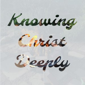 Knowing Christ Deeply