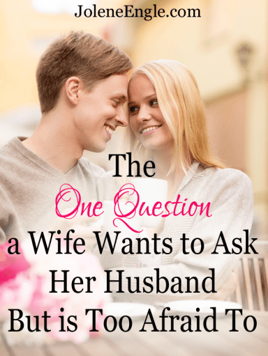 The One Question a Wife Wants to Ask Her Husband But is Too Afraid To by Jolene Engle