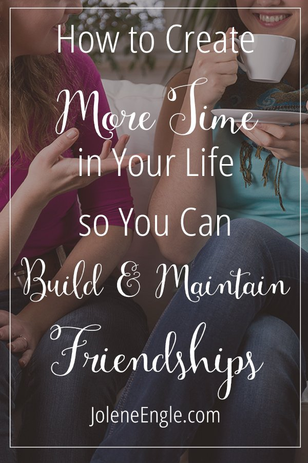 How to Create More Time in Your Life so You Can Build & Maintain Friendships