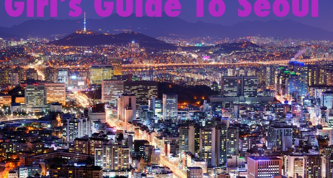 A Girl's Guide To Seoul: Everything You Need To Know