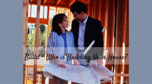 Build – Who is building your house?