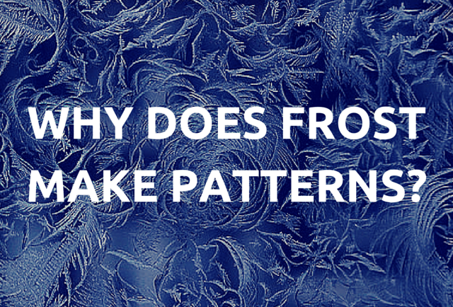 WHY DOES FROST MAKE PATTERNS?