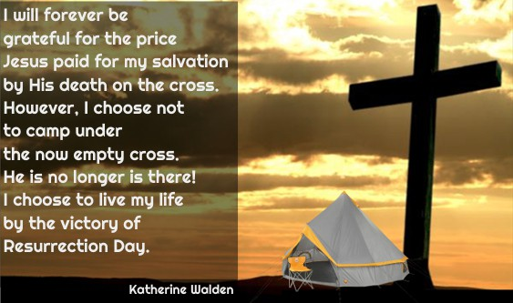 I will forever be grateful for the price Jesus paid for my salvation by His death on the cross. However, I choose not to camp under the now empty cross. He is no longer is there! I choose to live my life by the victory of Resurrection Day.