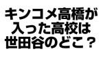 キンコメ高橋が侵入した世田谷区の高校はどこ?制服画像あり