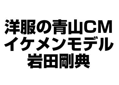洋服の青山CMイケメンモデルは誰?岩田剛典(三代目JSB)だよ!