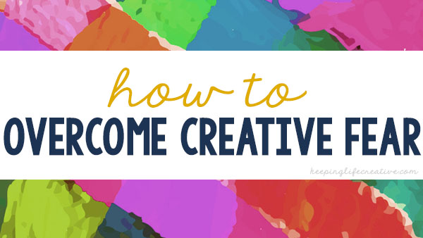 How to Overcome Creative Fear