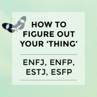 How to figure out your thing {ENFJ, ENFP, ESTJ, ESFP}