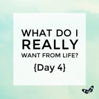 What do I really want from life? {Day 4}