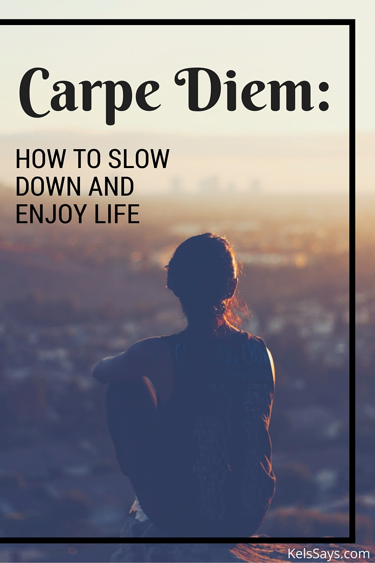 Carpe Diem: How To Slow Down and Enjoy Life