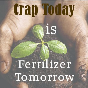 Crap Today is Fertilizer Tomorrow