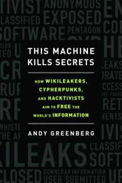 Pic of book: This Machine Kills Secrets: How WikiLeakers, Cypherpunks, and Hacktivists Aim to Free the World's Information