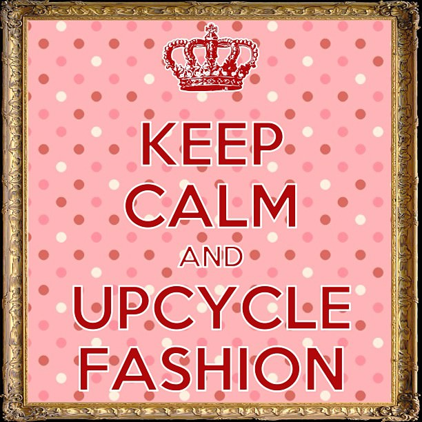 Keep Calm and Upcycle Fashion
