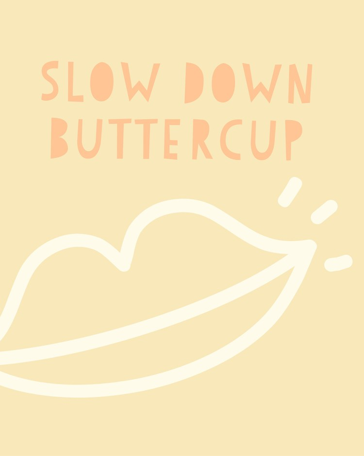 Slow down buttercup print design by kraft&mint - Slow down buttercup - Thoughts on enjoying life a little more