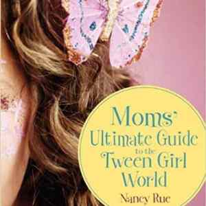 Moms' Ultimate Guide to the Tween Girl World, by Nancy Rue