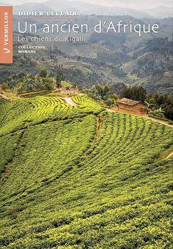 Didier Leclair, Un ancien d'Afrique, Les chiens de Kigali, roman, Ottawa, Éditions du Vermillon, 2014, 228 pages, 20 $.