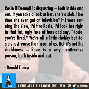 "Rosie O'Donnell is disgusting — both inside and out. If you take a look at her, she's a slob. How does she even get on television? If I were running The View, I'd fire Rosie. I'd look her right in that fat, ugly face of hers and say, ""Rosie, you're fired."" We're all a little chubby but Rosie's just worse than most of us. But it's not the chubbiness — Rosie is a very unattractive person, both inside and out. - Donald Trump"