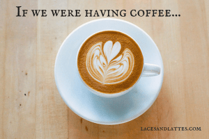 If we were having coffee: Laces and Lattes style