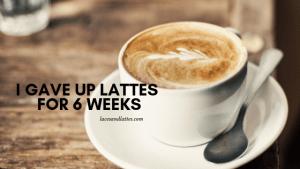 I gave up lattes for 6 weeks…