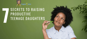 7 Secrets To Raising Productive Teenage Daughters