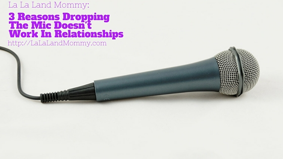 3 Reasons Dropping The Mic Doesn't Work In Relationships