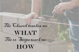 "Picture of a man laying a block  wall with the words: ""The Church teaches me WHAT, the 12-Steps teach me HOW"