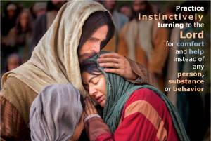 Instinctively turn to the Lord for comfort and help instead of any other person, substance or behavior