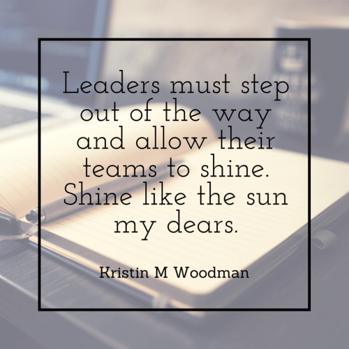 Leaders must step out of the way and allow their teams to shine like the sun.