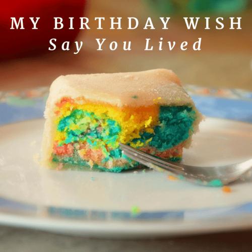 My birthday wish - Say you lived