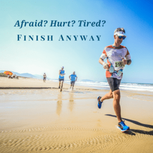 Afraid?  Hurt?  Tired?  Finish anyway.