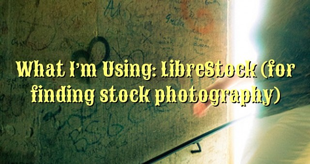 What I'm Using: LibreStock (for finding stock photography)