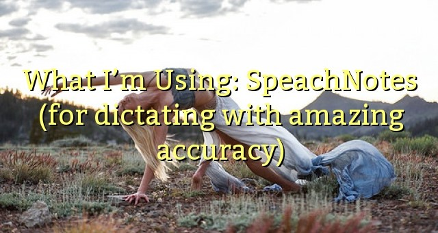 What I'm Using: SpeachNotes (for dictating with amazing accuracy)