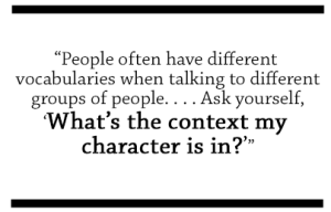 People often have different vocabularies when talking to different groups of people...Ask yourself, What's the context my character is in?