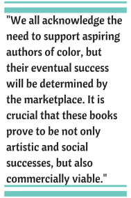 We all acknowledge the need to support aspiring authors of color, but their eventual success will be determined by the marketplace.  It is crucial that the these books prove to be not only artistic and social successes, but also commercially viable.