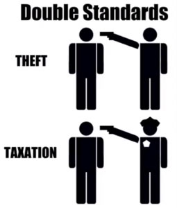Double standard: a person taking money at gunpoint is theft, but a cop taking money at gunpoint is taxation.