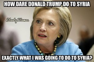 Hillary Clinton: How dar eDonald Trump do to Syria what I was going to do to Syria?