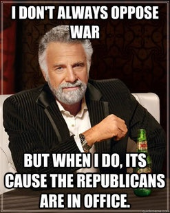 The most interesting man in the world: I don't always oppose war, but when I do, it's because the Republicans are in office.