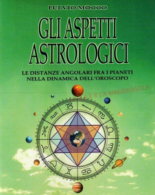 Gli Aspetti Astrologici, Le distanze angolari fra i pianeti nella dinamica dell'oroscopo, Fulvio Mocco, Edizioni Librarie