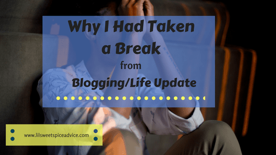 Why I Had Taken a Break from Blogging/Life Update -- I took a much needed blogging break for several months and here's why. Don't be afraid to take time for yourself. -- lilsweetspiceadvice.com