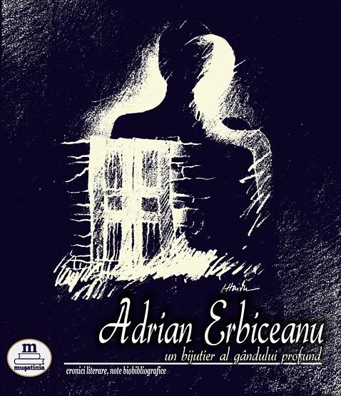 Adrian Erbiceanu - un bijutier al gândului profund - volum coordonat de editor Emilia Țuțuianu. Editura Mușatina 2017