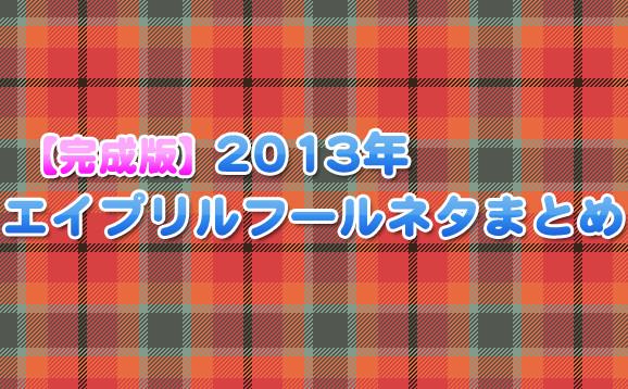 【完成版】2013年アニメ・ゲーム・オタク関連エイプリルフールまとめ